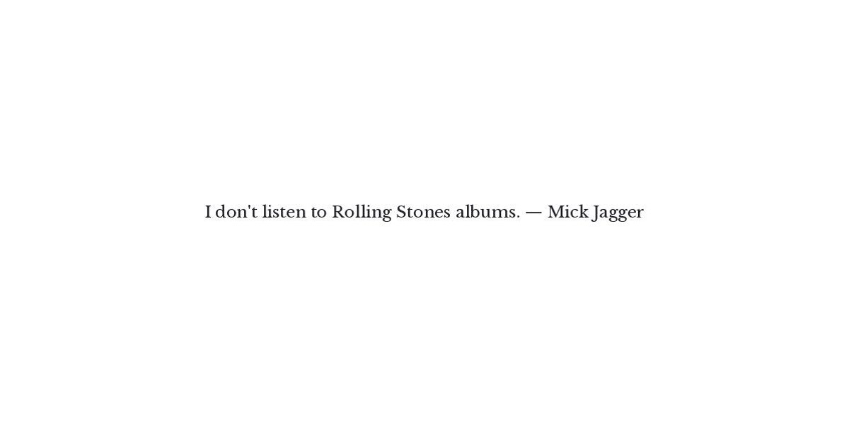 Mick Jagger Quote - I don't listen to Rolling Stones albums