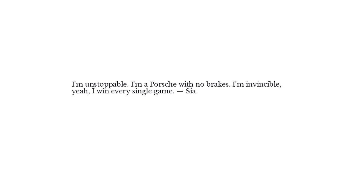Sia Quote - I'm unstoppable  I'm a Porsche with no b