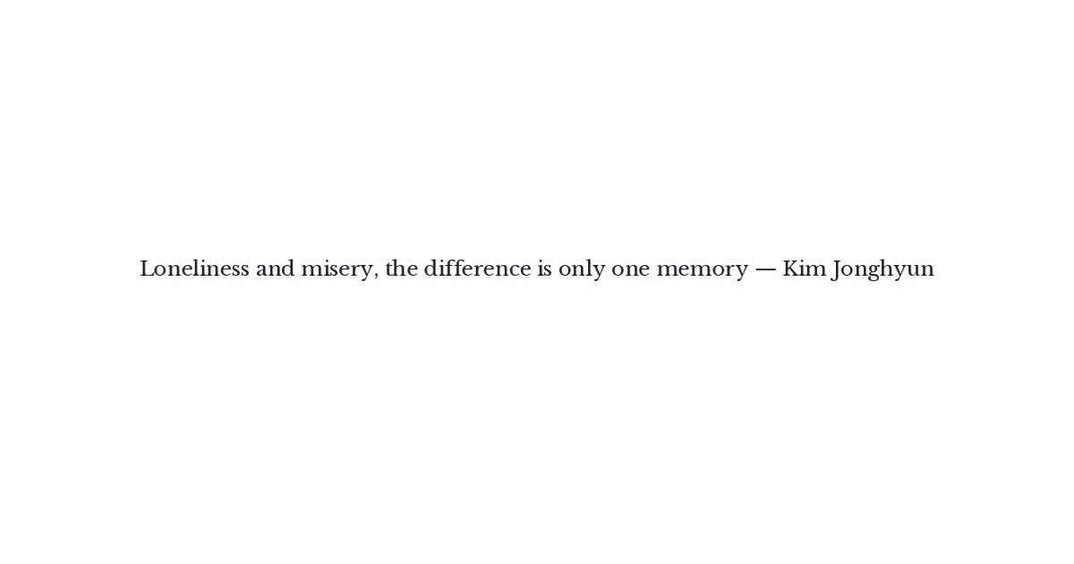 Kim Jonghyun Quote - Loneliness and misery, the difference