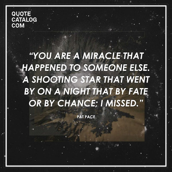 You are a miracle that happened to someone else. A shooting star that went by on a night that by fate or by chance; I missed. — Pat Pace
