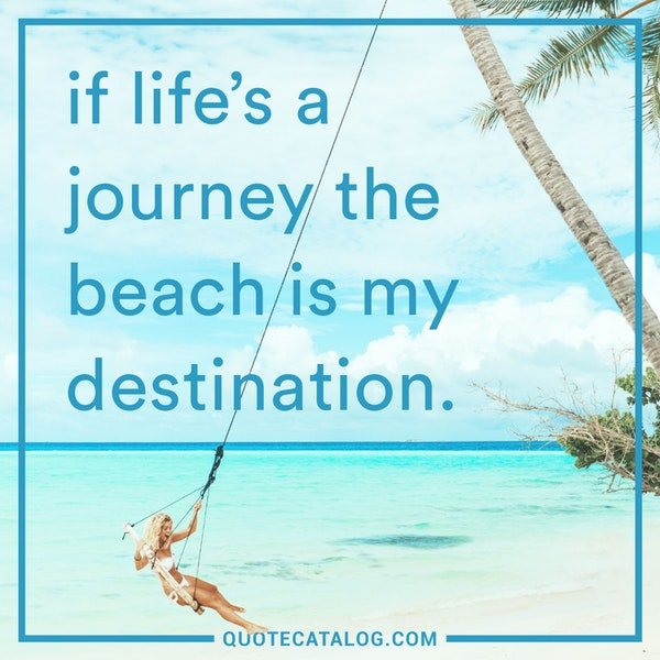 if life's a journey the beach is my destination. — Unknown
