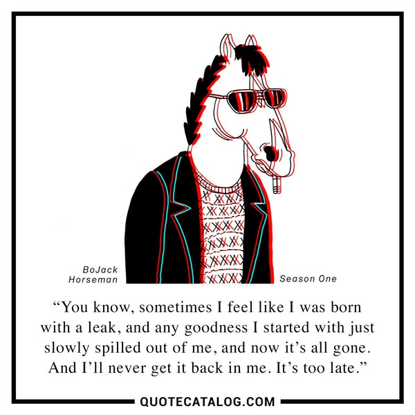 You know, sometimes I feel like I was born with a leak, and any goodness I started with just slowly spilled out of me, and now it's all gone. And I'll never get it back in me. It's too late. — Will Arnett as BoJack Horseman