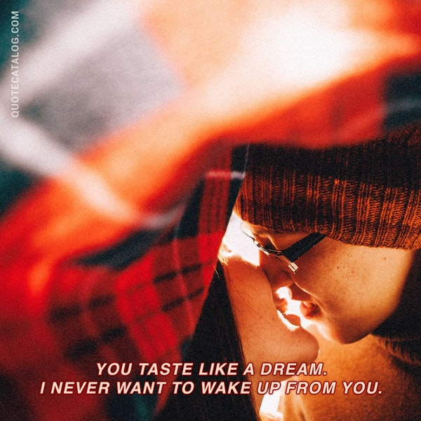 You taste like a dream. I never want to wake up from you. — Kiana Azizian