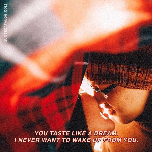 You taste like a dream. I never want to wake up from you. — Kiana Azizian