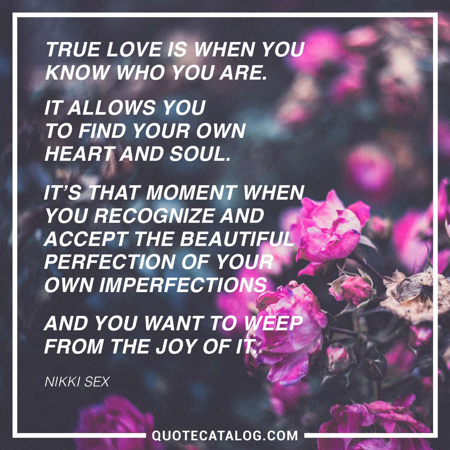 True Love Is When You Know Who You Are. It Allows You To Find Your