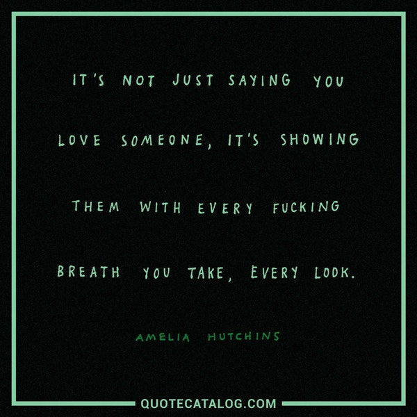 It's not just saying you love someone, it's showing them with every fucking breath you take, every look. — Amelia Hutchins
