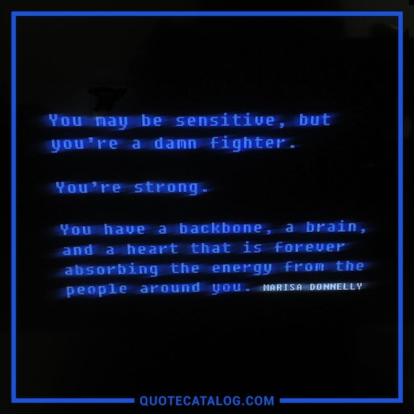 You may be sensitive, but you're a damn fighter. You're strong. You have a backbone, a brain, and a heart that is forever absorbing the energy from the people around you. — Marisa Donnelly