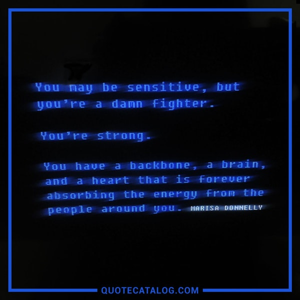 You may be sensitive, but you're a damn fighter. You're strong. You have a backbone, a brain, and a heart that is forever absorbing the energy from the people around you.