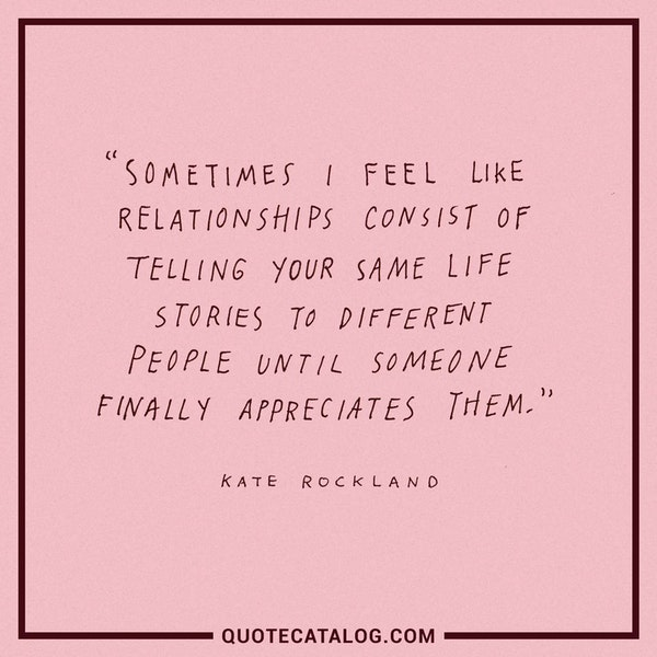 Sometimes I feel like relationships consist of telling your same life stories to different people until someone finally appreciates them. — Kate Rockland
