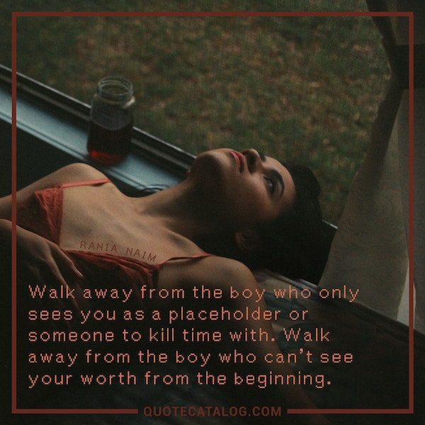 Walk away from the boy who only sees you as a placeholder or someone to kill time with. Walk away from the boy who can't see your worth from the beginning. — Rania Naim