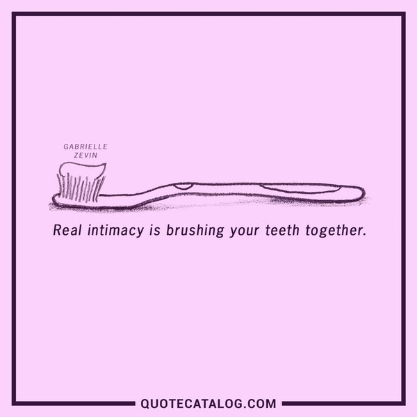 Real intimacy is brushing your teeth together. — Gabrielle Zevin
