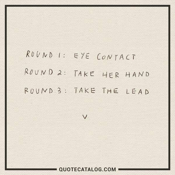 Round 1: eye contact<br /> Round 2: take her hand<br /> Round 3: take the lead — Quotes | V