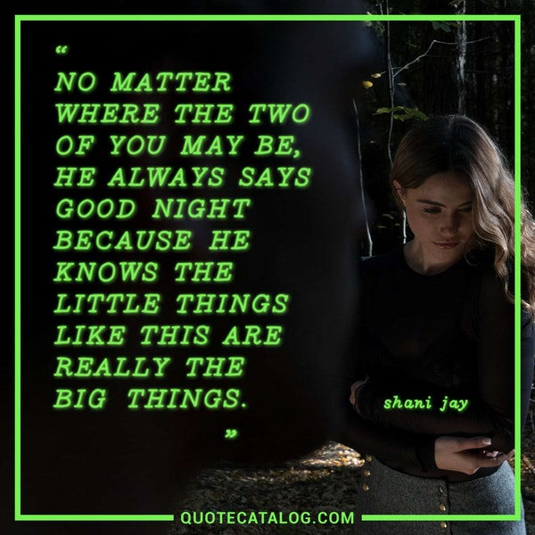 No matter where the two of you may be, he always says good night because he knows the little things like this are really the big things. — Shani Jay