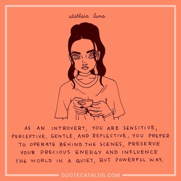 As an introvert, you are sensitive, perceptive, gentle and reflective. You prefer to operate behind the scenes, preserve your precious energy and influence the world in a quiet, but powerful way. — Aletheia Luna