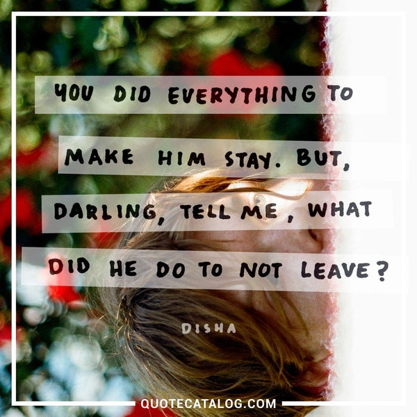 You did everything to make him stay. But, darling, tell me, what did he do to <i>not</i> leave? — Disha