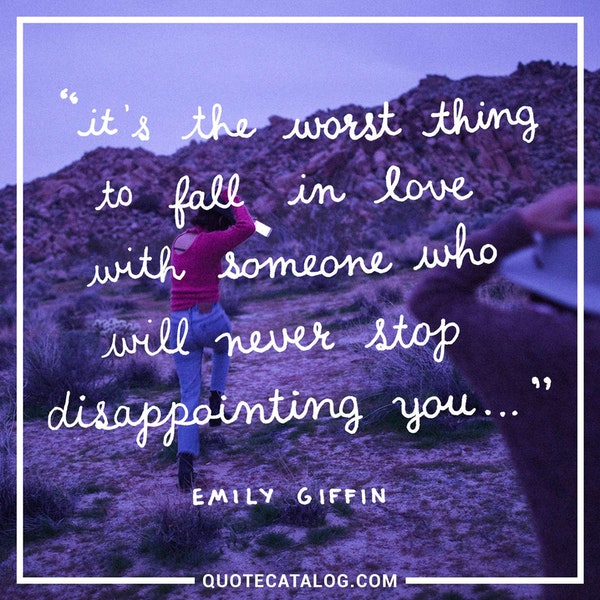 It's the worst thing to fall in love with someone who will never stop disappointing you...