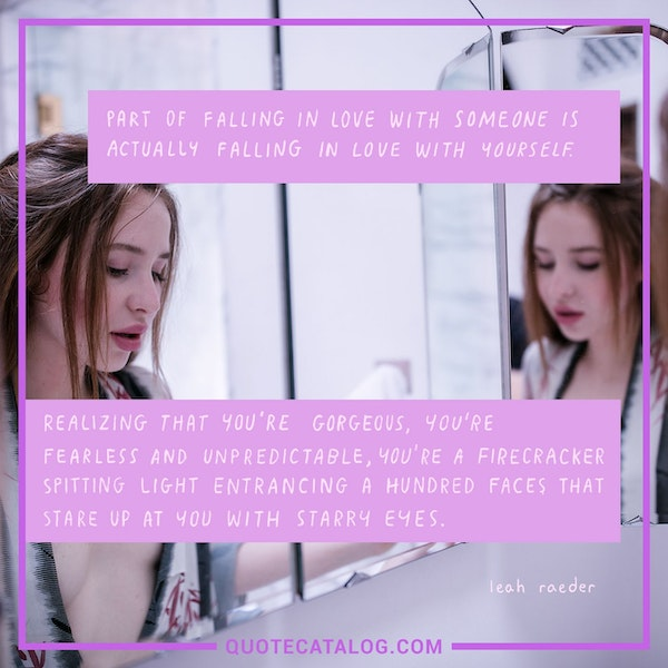 Part of falling in love with someone is actually falling in love with yourself. Realizing that you're gorgeous, you're fearless and unpredictable, you're a firecracker spitting light, entrancing a hundred faces that stare up at you with starry eyes. — Leah Raeder