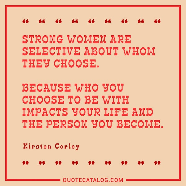 Strong women are selective about whom they choose. Because who you choose to be with impacts your life and the person you become. — Kirsten Corley