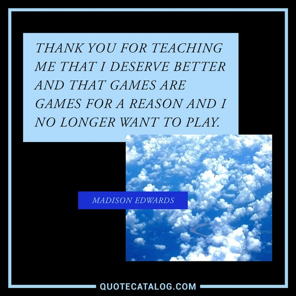 Thank you for teaching me that I deserve better and that games are games for a reason and I no longer want to play. — Madison Edwards