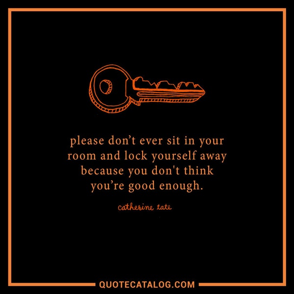 Please don't ever sit in your room and lock yourself away because you don't think you're good enough. — Catherine Tate