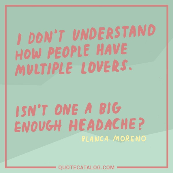 I don't understand how people have multiple lovers. Isn't one a big enough headache? — Blanca Moreno ✒️