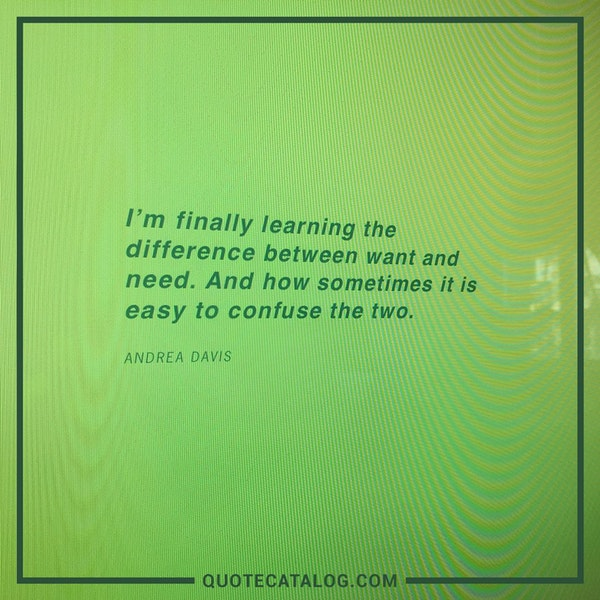 I'm finally learning the difference between want and need. And how sometimes it is easy to confuse the two. — Andrea Davis