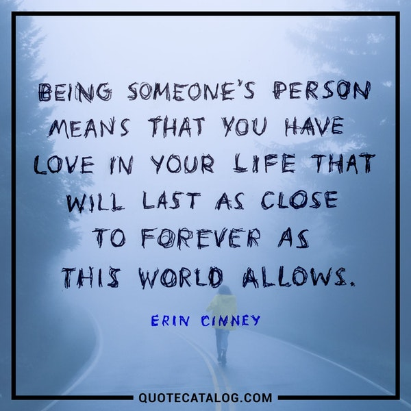 Being someone's person means that you have love in your life that will last as close to forever as this world allows. — Erin Cinney