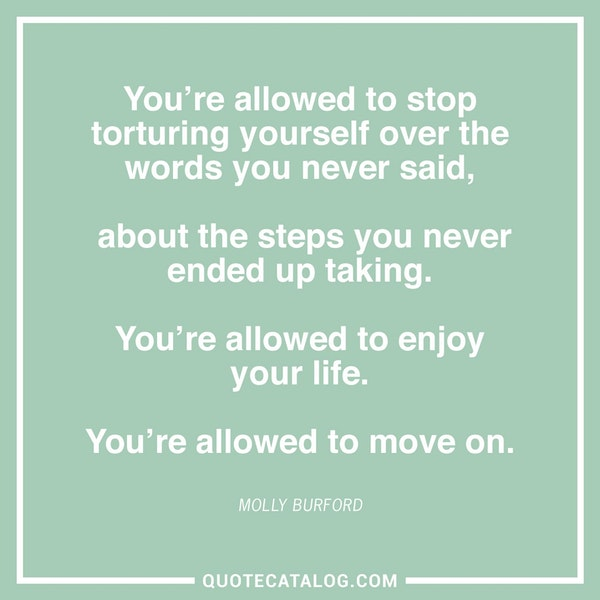 You're allowed to stop torturing yourself over the words you never said, about the steps you never ended up taking. You're allowed to enjoy your life. You're allowed to move on. — Molly Burford