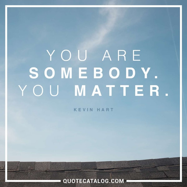 You are somebody. You matter. — Kevin Hart