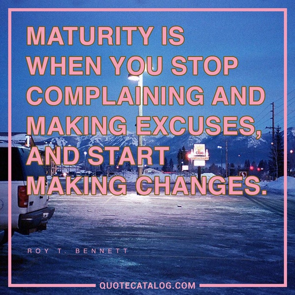 Maturity is when you stop complaining and making excuses, and start making changes. — Roy T. Bennett