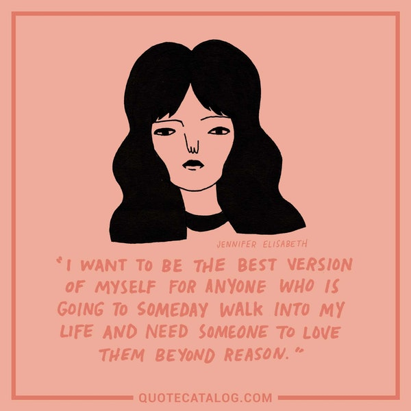 I want to be the best version of myself for anyone who is going to someday walk into my life and need someone to love them beyond reason. — Jennifer Elisabeth