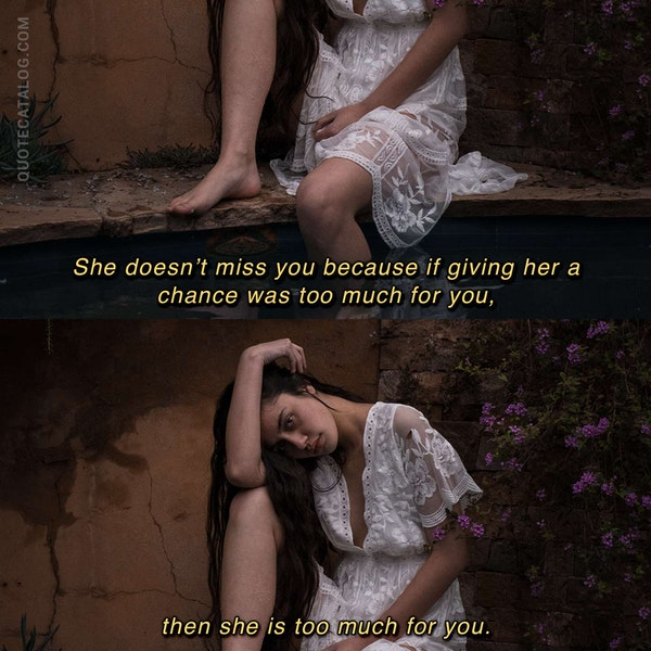 She doesn't miss you because if giving her a chance was too much for you, then she is too much for you. — Rania Naim