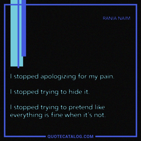 I stopped apologizing for my pain. I stopped trying to hide it. I stopped trying to pretend like everything is fine when it's not. — Rania Naim