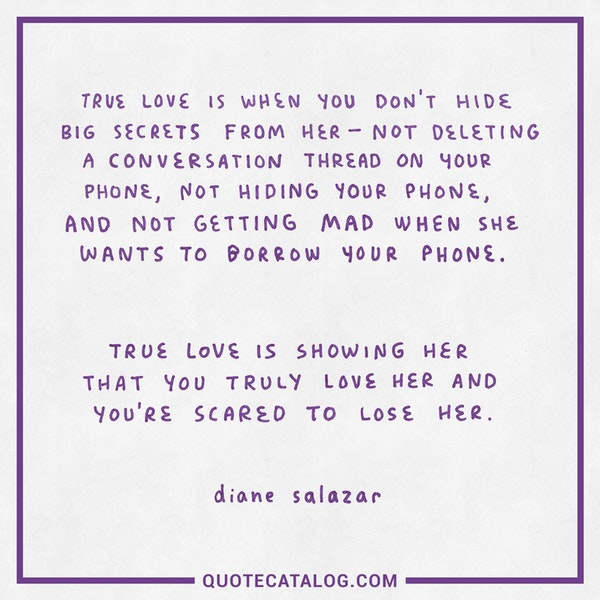 True love is when you don't hide big secrets from her – not deleting a conversation thread on your phone, not hiding your phone, and not getting mad when she wants to borrow your phone. True love is showing her that you truly love her and you're scared to lose her. — Diane Salazar