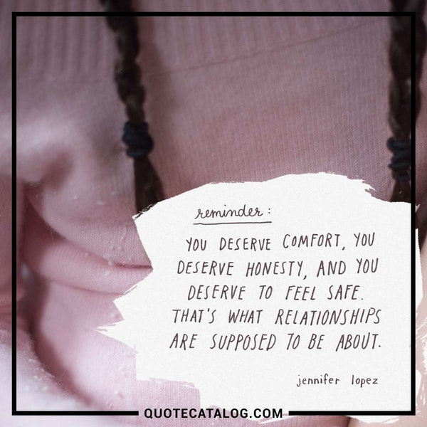 You deserve comfort, you deserve honesty, and you deserve to feel safe. That's what relationships are supposed to be about. — Jennifer Lopez
