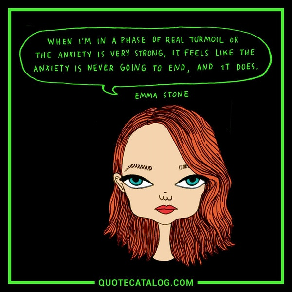 When I'm in a phase of real turmoil or the anxiety is very strong, it feels like the anxiety is never going to end, and it does. — Emma Stone