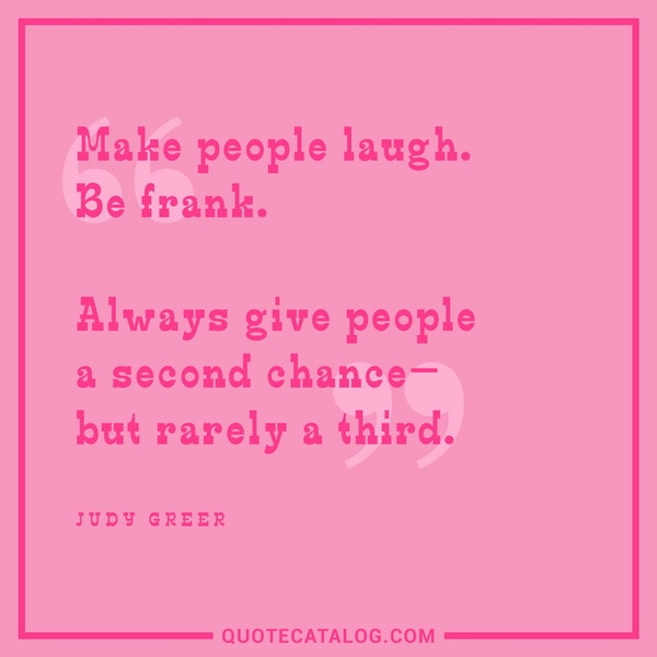 Make people laugh. Be frank. Always give people a second chance—but rarely a third. — Judy Greer