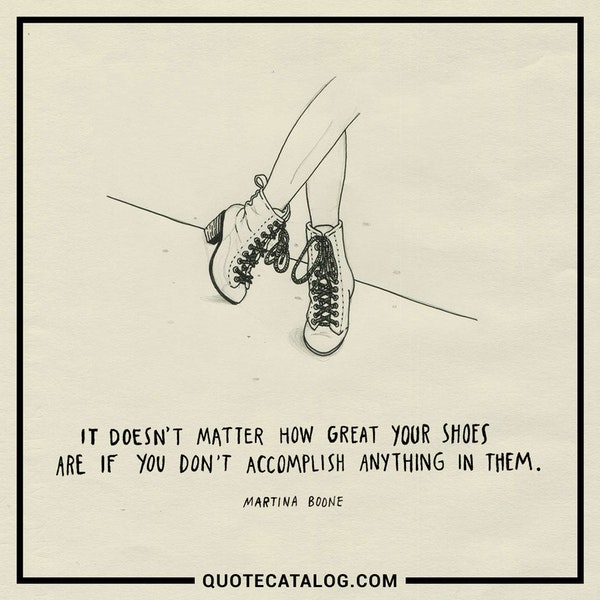 It doesn't matter how great your shoes are if you don't accomplish anything in them. — Martina Boone