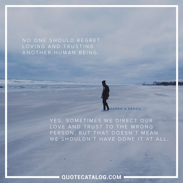 No one should regret loving and trusting another human being. Yes, sometimes we direct our love and trust to the wrong person, but that doesn't mean we shouldn't have done it at all. — Sarah A Denzil