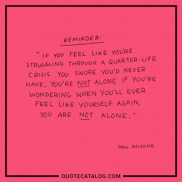 If you feel like you're struggling through a Quarter-Life Crisis you swore you'd never have, you're not alone. If you're wondering when you'll ever feel like yourself again, you are not alone. — Paul Angone