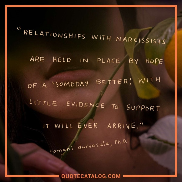 Relationships with narcissists are held in place by hope of a 'someday better,' with little evidence to support it will ever arrive. — Ramani Durvasula Ph.D.