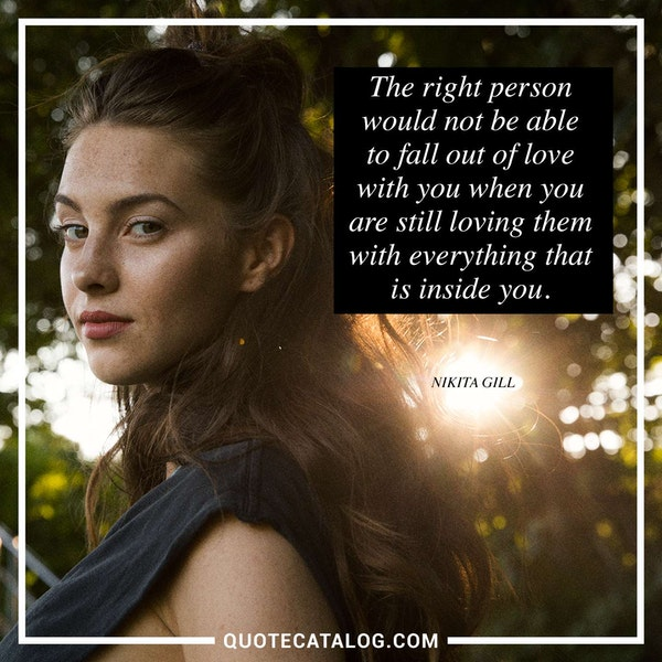 The right person would not be able to fall out of love with you when you are still loving them with everything that is inside you. — Nikita Gill