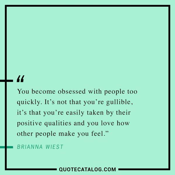 You become obsessed with people too quickly. It's not that you're gullible, it's that you're easily taken by their positive qualities and you love how other people make you feel. — Brianna Wiest