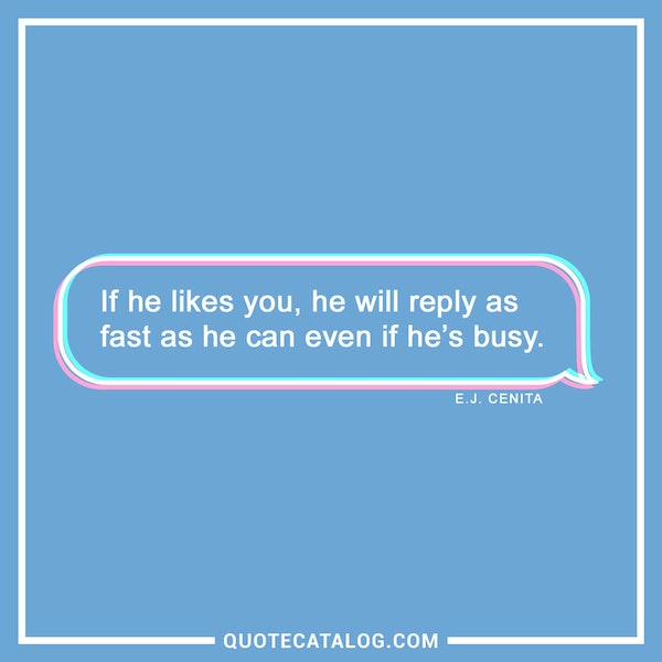 If he likes you, he will reply as fast as he can even if he's busy. — E.J. Cenita