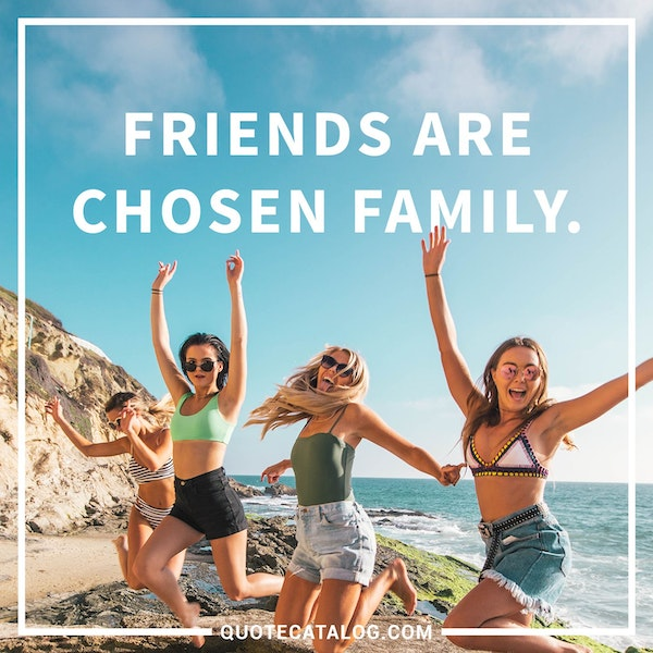 Friends are chosen family.