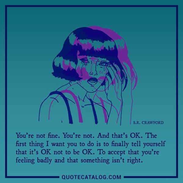 You're not fine. You're not. And that's OK. The first thing I want you to do is to finally tell yourself that it's OK not to be OK. To accept that you're feeling badly and that something isn't right. — S.R. Crawford
