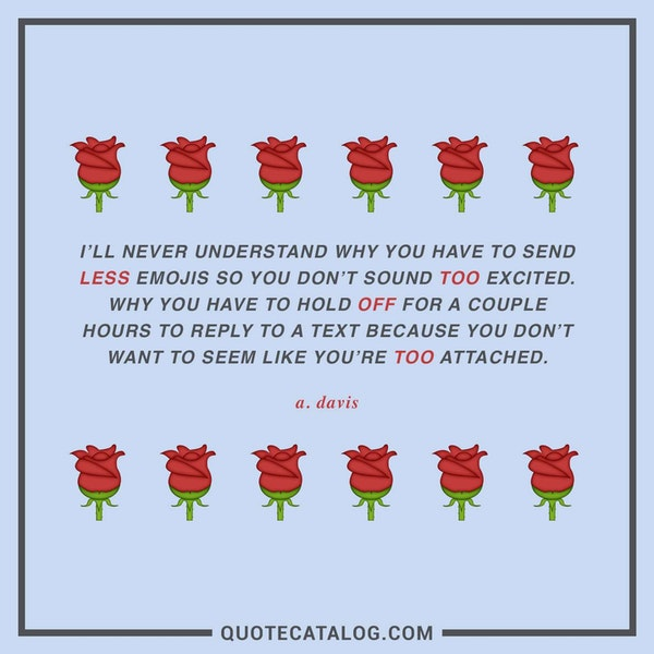 I'll never understand why you have to send less emojis so you don't sound too excited. Why you have to hold off for a couple hours o reply to a text because you don't want to seem like you're too attached. — A. Davis