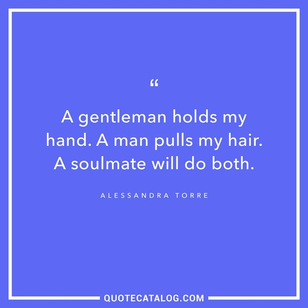 A gentleman holds my hand. A man pulls my hair. A soulmate will do both. — Alessandra Torre