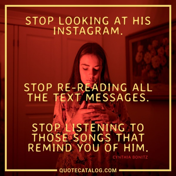 Stop looking at his Instagram. Stop re-reading all the text messages. Stop listening to those songs that remind you of him. — Cynthia Bonitz