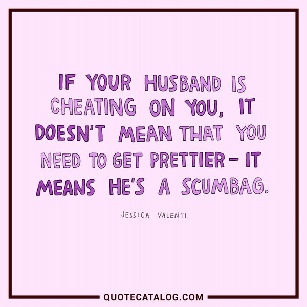 If your husband is cheating on you, it doesn't mean that you need to get prettier -- it means he's a scumbag. — Jessica Valenti